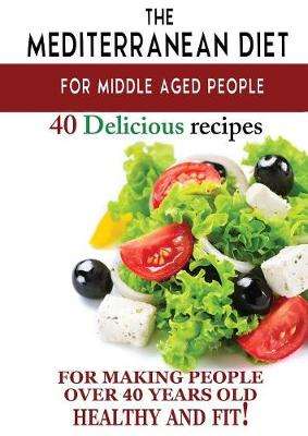 Mediterranean Diet for Middle Aged People: 40 Delicious Recipes to Make People Over 40 Years Old Healthy and Fit! (Paperback)