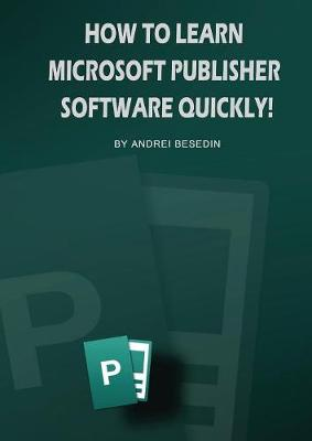 How to Learn Microsoft Publisher Software Quickly! (Paperback)