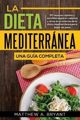 La dieta mediterranea: una guia completa: 50 recetas rapidas y sencillas bajas en calorias y altas en proteinas de la dieta mediterranea para bajar de peso (Paperback)