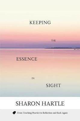 Keeping the Essence in Sight: From Teaching Practice to Reflection and Back Again (Paperback)