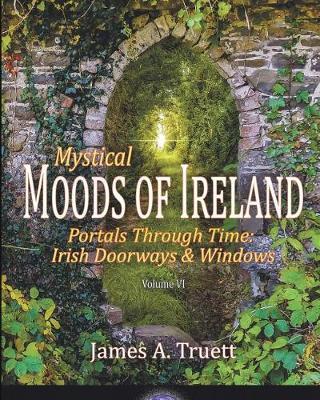 Mystical Moods of Ireland, Vol. VI: Portals Through Time: Irish Doorways & Windows - Moods of Ireland 6 (Paperback)