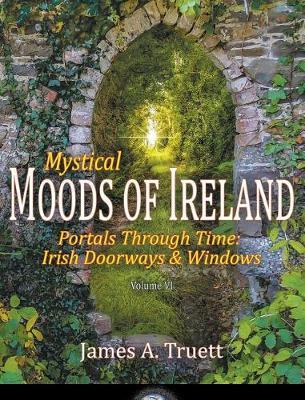 Mystical Moods of Ireland, Vol. VI: Portals Through Time: Irish Doorways & Windows - Moods of Ireland 6 (Hardback)