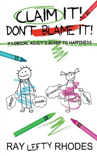 Claim it! Don't Blame It!: A Logical Adult's Guide to Happiness - Self-Investment 2 (Paperback)
