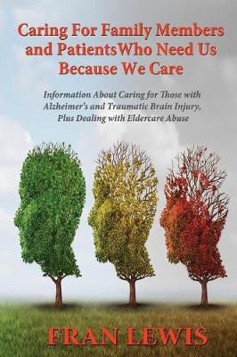 Caring for Family Members and Patients Who Need Us Because We Care: Information about Caring for Those with Alzheimer's Disease and Traumatic Brain Injury, Plus Dealing with Eldercare Abuse (Paperback)