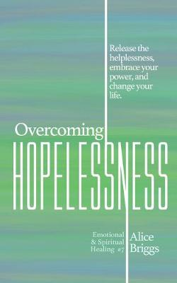 Overcoming Hopelessness: Release the helplessness, embrace your power, and change your life. - Emotional and Spiritual Healing 7 (Paperback)
