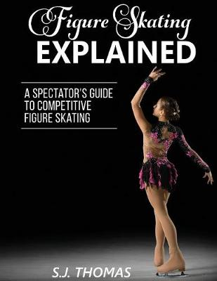 Figure Skating Explained: A Spectator's Guide to Figure Skating (Paperback)