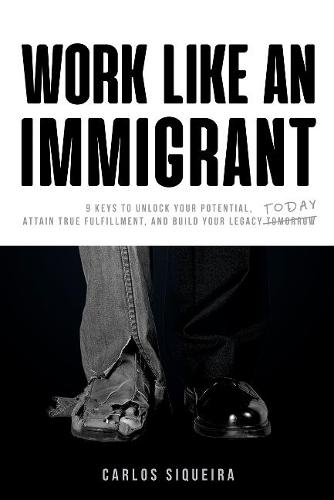 Work Like an Immigrant: 9 Keys to Unlock Your Potential, Attain True Fulfillment, and Build Your Legacy Today (Paperback)