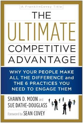 The Ultimate Competitive Advantage: Why Your People Make All the Difference and the 6 Practices You Need to Engage Them (Paperback)
