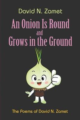 An Onion Is Round and Grows in the Ground: The Poems of David N. Zamet (Paperback)