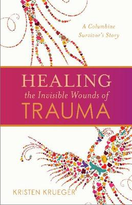 Healing the Invisible Wounds of Trauma: A Columbine Survivoras Story (Paperback)