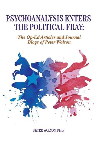 Psychoanalysis Enters the Political Fray: Op-Ed Articles and Journal Blogs of Peter Wolson (Paperback)