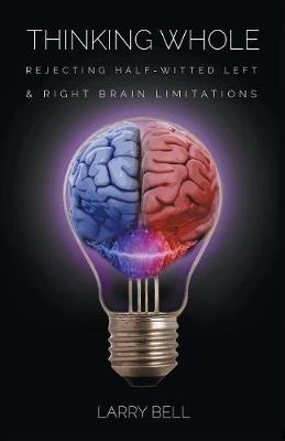 Thinking Whole: Rejecting Half-Witted Left & Right Brain Limitations (Paperback)