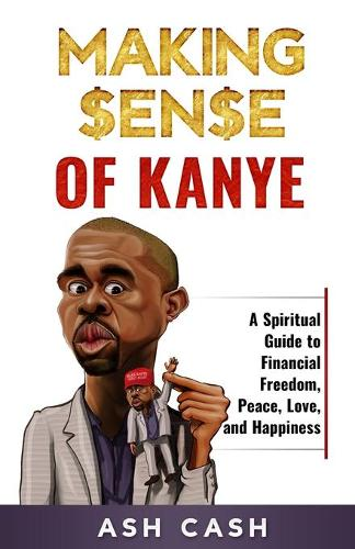 Making Sense of Kanye: A Spiritual Guide to Financial Freedom, Peace, Love, and Happiness (Paperback)