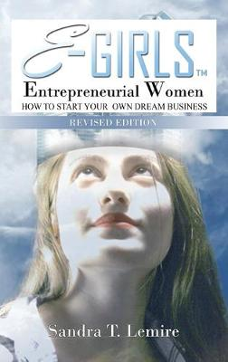 E-Girls Entrepreneurial Women Revised Edition: HOW to Start Your Dream Business and WHERE You Go From There! (Hardback)