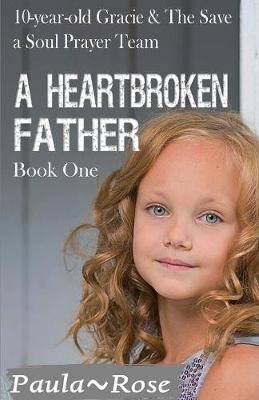 A Heartbroken Father: 10-Year-Old Gracie & the Save a Soul Prayer Team - Fruit of the Spirit Book 1 (Paperback)