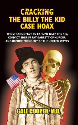 Cracking the Billy the Kid Case Hoax: The Bizarre Plot to Exhume Billy the Kid, Convict Sheriff Pat Garret of Murder, and Become President of the United States (Hardback)