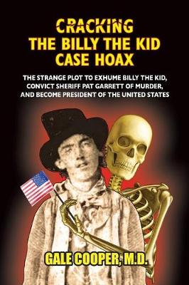 Cracking the Billy the Kid Case Hoax: The Bizarre Plot to Exhume Billy the Kid, Convict Sheriff Pat Garret of Murder, and Become President of the United States (Paperback)