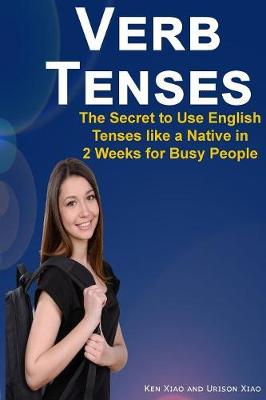Verb Tenses: The Secret to Use English Tenses Like a Native in 2 Weeks for Busy People (Paperback)