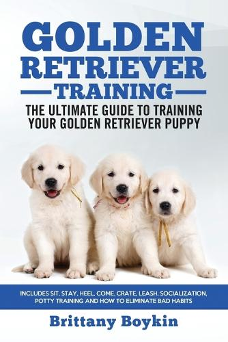 Golden Retriever Training - the Ultimate Guide to Training Your Golden Retriever Puppy: Includes Sit, Stay, Heel, Come, Crate, Leash, Socialization, Potty Training and How to Eliminate Bad Habits (Paperback)