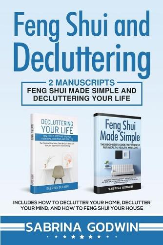 Feng Shui and Decluttering: 2 Manuscripts - Feng Shui Made Simple and Decluttering Your Life: Includes How to Declutter Your Home, Declutter Your Mind, and How to Feng Shui Your House (Paperback)