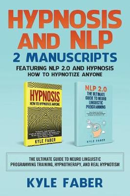 Hypnosis and Nlp: 2 Manuscripts - Featuring Nlp 2.0 and Hypnosis - How to Hypnotize Anyone: The Ultimate Guide to Neuro Linguistic Programming Training, Hypnotherapy, and Real Hypnotism (Paperback)