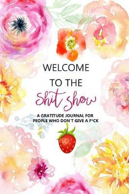 Welcome to the Shitshow: A Gratitude Journal for People Who Don't Give a F*ck (Paperback)