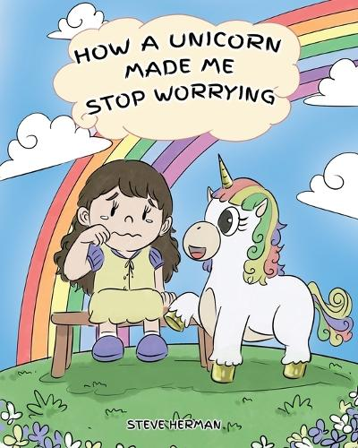 How A Unicorn Made Me Stop Worrying: A Cute Children Story to Teach Kids to Overcome Anxiety, Worry and Fear. - My Unicorn Books 2 (Paperback)