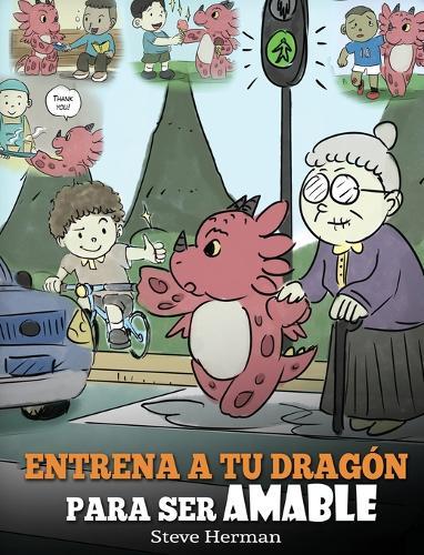 Entrena a tu Dragon para ser Amable: (Train Your Dragon To Be Kind) Un adorable cuento infantil para ensenarles a los ninos a ser amables, atentos, generosos y considerados. - My Dragon Books Espanol 9 (Hardback)