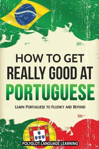 How to Get Really Good at Portuguese: Learn Portuguese to Fluency and Beyond (Paperback)