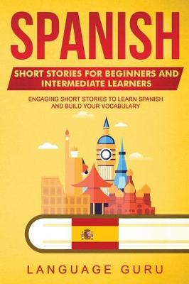 Spanish Short Stories for Beginners and Intermediate Learners: Engaging Short Stories to Learn Spanish and Build Your Vocabulary (Paperback)