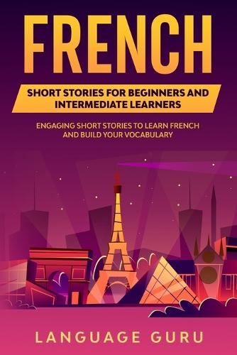French Short Stories for Beginners and Intermediate Learners: Engaging Short Stories to Learn French and Build Your Vocabulary (Paperback)