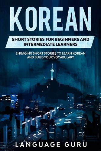 Korean Short Stories for Beginners and Intermediate Learners: Engaging Short Stories to Learn Korean and Build Your Vocabulary (Paperback)