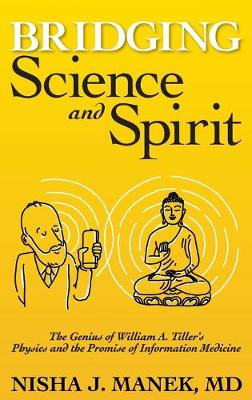 Bridging Science and Spirit: The Genius of William A. Tiller's Physics and the Promise of Information Medicine (Hardback)