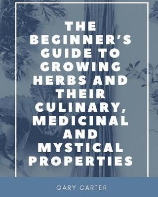 The Beginner's Guide to Growing Herbs and their Culinary, Medicinal and Mystical Properties (Paperback)
