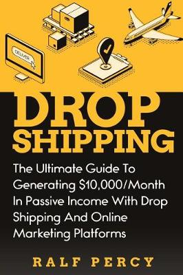 Drop Shipping: The Ultimate Guide to Generating $10,000/Month in Passive Income With Drop Shipping And Online Marketing Platforms (Paperback)