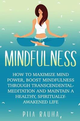 Mindfulness For Beginners: How to Maximize Mind Power, Boost Mindfulness Through Transcendental Meditation and Maintain A Healthy, Spiritually-Awakened Life (Paperback)