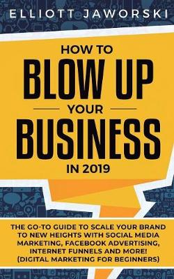 How to Blow Up Your Business in 2019: The Go-To Guide to Scale Your Brand to New Heights with Social Media Marketing, Facebook Advertising, Internet Funnels and More! (Digital Marketing for Beginners) (Paperback)