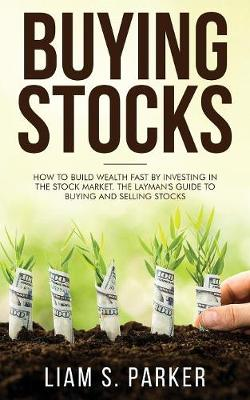 Buying Stocks: How to Build Wealth Fast by Investing in the Stock Market. The Layman's Guide to Buying and Selling Stocks. (Paperback)