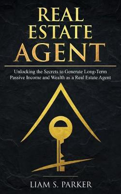 Real Estate Agent: Unlocking the Secrets to Generate Long-Term Passive Income and Wealth as a Real Estate Agent (Paperback)