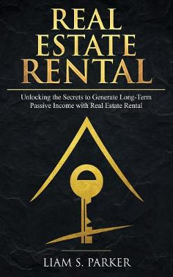 Real Estate Rental: Unlocking the Secrets to Generate Long-Term Passive Income with Real Estate Rental (Paperback)