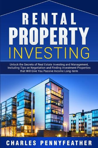 Rental Property Investing: Unlock the Secrets of Real Estate Investing and Management, Including Tips on Negotiation and Finding Investment Properties that Will Give You Passive Long-term Income (Paperback)