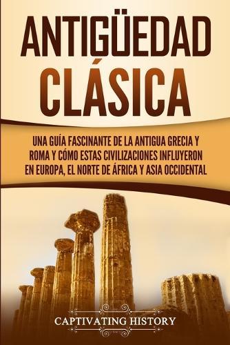Antiguedad Clasica: Una guia fascinante de la antigua Grecia y Roma y como estas civilizaciones influyeron en Europa, el norte de Africa y Asia occidental (Paperback)