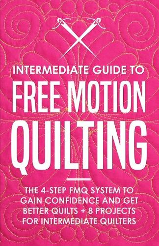 Intermediate Guide to Free Motion Quilting: The 4-Step FMQ System to Gain Confidence and Get Better Quilts + 8 Projects for Intermediate Quilters (Paperback)
