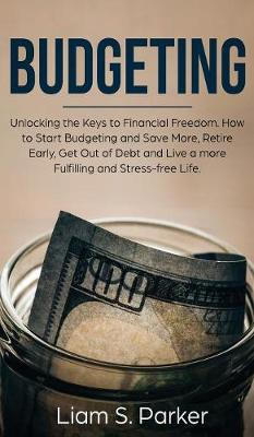 Budgeting: Unlocking the Keys to Financial Freedom. How to Start Budgeting and Save More, Retire Early, Get Out of Debt and Live a more Fulfilling and Stress-free Life. (Hardback)