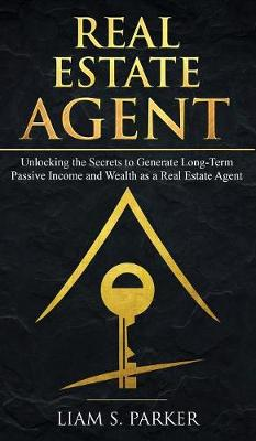 Real Estate Agent: Unlocking the Secrets to Generate Long-Term Passive Income and Wealth as a Real Estate Agent (Hardback)
