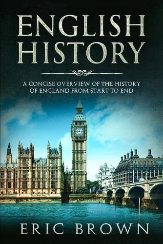 English History: A Concise Overview of the History of England from Start to End - Great Britain 1 (Paperback)