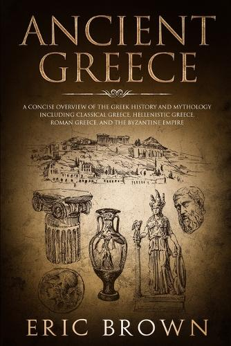 Ancient Greece: A Concise Overview of the Greek History and Mythology Including Classical Greece, Hellenistic Greece, Roman Greece and The Byzantine Empire - Ancient History 2 (Paperback)