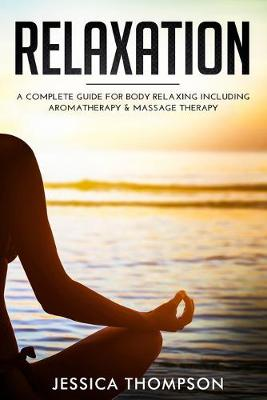 Relaxation: A Complete Guide for Body Relaxing Including Aromatherapy and Massage Therapy (Paperback)