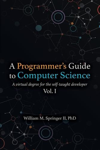 A Programmer's Guide to Computer Science: A virtual degree for the self-taught developer (Paperback)