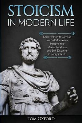 Stoicism in Modern Life: Discover How to Develop Your Self-Awareness, Improve Your Mental Toughness and Self-Discipline in Today's World (Paperback)